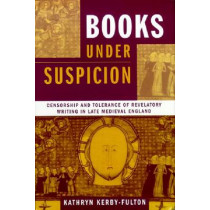 Books under Suspicion: Censorship and Tolerance of Revelatory Writing in Late Medieval England by Kathryn Kerby-Fulton, 9780268033231