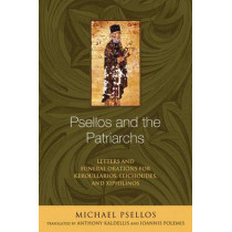 Psellos and the Patriarchs: Letters and Funeral Orations for Keroullarios, Leichoudes, and Xiphilinos by Michael Psellos, 9780268033286
