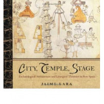 City, Temple, Stage: Eschatalogical Architecture and Liturgical Theatrics in New Spain by Jaime Lara, 9780268033644