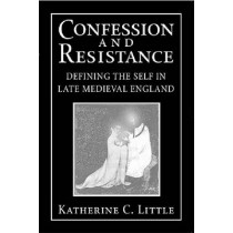 Confession and Resistance: Defining the Self in Late Medieval England by Katherine C. Little, 9780268033767