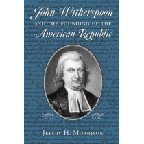 John Witherspoon and the Founding of the American Republic: Catholicism in American Culture by Jeffry H. Morrison, 9780268035082