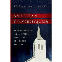 American Evangelicalism: George Marsden and the State of American Religious History by Darren Dochuk, 9780268038427