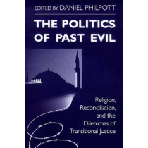 Politics of Past Evil, The: Religion, Reconciliation, and the Dilemmas of Transitional Justice by Daniel Philpott, 9780268038908