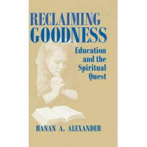 Reclaiming Goodness: Education and the Spiritual Quest by Hanan A. Alexander, 9780268040031