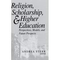 Religion, Scholarship, and Higher Education: Perspectives, Models, and Future Prospects by Andrea Sterk, 9780268040536