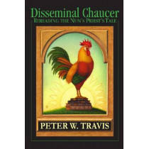 Disseminal Chaucer: Rereading The Nun's Priest's Tale by Peter W. Travis, 9780268042356