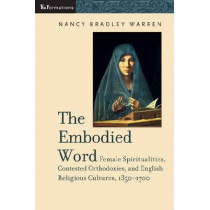 Embodied Word: Female Spiritualities, Contested Orthodoxies, and English Religious Cultures, 1350-1700 by Nancy Bradley Warren, 9780268044206