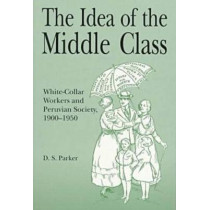 The Idea of the Middle Class: White-Collar Workers and Peruvian Society, 1900-1950 by D. S. Parker, 9780271017440