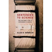 Sentenced to Science: One Black Man's Story of Imprisonment in America by Allen M. Hornblum, 9780271058757