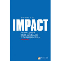 How to make an IMPACT: Influence, inform and impress with your reports, presentations, business documents, charts and graphs by Jon Moon, 9780273713326