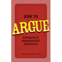 How to Argue: Powerfully, Persuasively, Positively by Jonathan Herring, 9780273734185