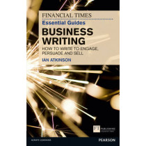FT Essential Guide to Business Writing: How to write to engage, persuade and sell by Ian Atkinson, 9780273761136