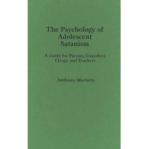 The Psychology of Adolescent Satanism: A Guide for Parents, Counselors, Clergy, and Teachers by Anthony Moriarty, 9780275943073