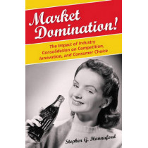 Market Domination!: The Impact of Industry Consolidation on Competition, Innovation, and Consumer Choice by Stephen G. Hannaford, 9780275994716