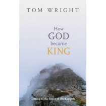 How God Became King: Getting to the Heart of the Gospels by Tom Wright, 9780281061464