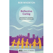Reflective Caring: Imaginative Listening to Pastoral Experience by Bob Whorton, 9780281064137