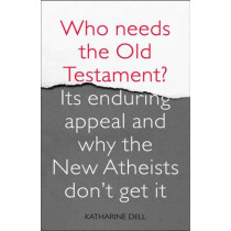 Who Needs the Old Testament?: Its Enduring Appeal and Why the New Atheists Don't Get it by Katherine Dell, 9780281065042