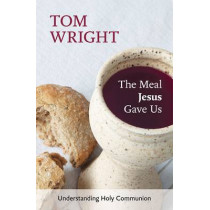 The Meal Jesus Gave Us: Understanding Holy Communion by Tom Wright, 9780281072965