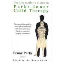 The Counsellor's Guide to Parks Inner Child Therapy: For counsellors seeking a complete resolution of trauma and abuse based on cognitive imaging techniques by Penny Parks, 9780285631724