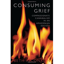 Consuming Grief: Compassionate Cannibalism in an Amazonian Society by Beth A. Conklin, 9780292712362