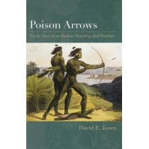 Poison Arrows: North American Indian Hunting and Warfare by David E. Jones, 9780292722293