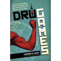Drug Games: The International Olympic Committee and the Politics of Doping, 1960-2008 by Thomas M. Hunt, 9780292737495