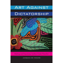 Art Against Dictatorship: Making and Exporting Arpilleras Under Pinochet by Jacqueline Adams, 9780292743823