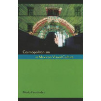 Cosmopolitanism in Mexican Visual Culture by Maria Fernandez, 9780292745353