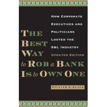 The Best Way to Rob a Bank is to Own One: How Corporate Executives and Politicians Looted the S&L Industry by William K. Black, 9780292754188