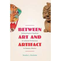 Between Art and Artifact: Archaeological Replicas and Cultural Production in Oaxaca, Mexico by Ronda L. Brulotte, 9780292754263