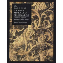 The Paradise Garden Murals of Malinalco: Utopia and Empire in Sixteenth-Century Mexico by Professor Jeanette Favrot Peterson, 9780292769175