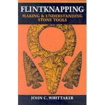 Flintknapping: Making and Understanding Stone Tools by John C. Whittaker, 9780292790834