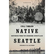 Native Seattle: Histories from the Crossing-Over Place by Coll Thrush, 9780295741345