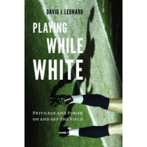 Playing While White: Privilege and Power on and off the Field by David J. Leonard, 9780295741888