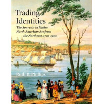Trading Identities: The Souvenir in Native North American Art from the Northeast, 1700-1900 by Ruth B. Phillips, 9780295976488
