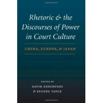 Rhetoric and the Discourses of Power in Court Culture: China, Europe, and Japan by David R. Knechtges, 9780295984506