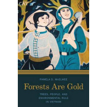 Forests Are Gold: Trees, People, and Environmental Rule in Vietnam by Pamela D. McElwee, 9780295995489