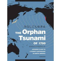 The Orphan Tsunami of 1700: Japanese Clues to a Parent Earthquake in North America by Brian F. Atwater, 9780295998084