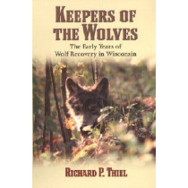 Keepers of the Wolves: The Early Years of Wolf Recovery in Wisconsin by Richard P. Thiel, 9780299174743
