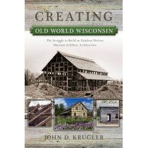 Creating Old World Wisconsin: The Struggle to Build an Outdoor History Museum of Ethnic Architecture by John D. Krugler, 9780299292645