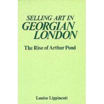 Selling Art in Georgian London: Rise of Arthur Pond by Louise Lippincott, 9780300030709