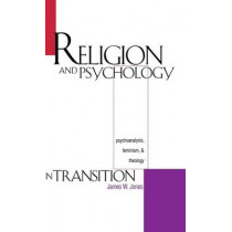 Religion and Psychology in Transition: Psychoanalysis, Feminism, and Theology by James William Jones, 9780300067699