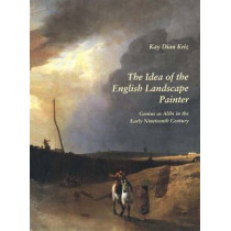 The Idea of the English Landscape Painter: Genius as Alibi in the Early Nineteenth Century by Kay Dian Kriz, 9780300068337
