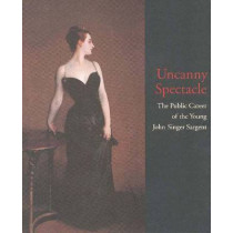 Uncanny Spectacle: Public Career of the Young John Singer Sargent by Marc Simpson, 9780300071771