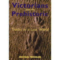 Victorians and the Prehistoric: Tracks to a Lost World by Michael Freeman, 9780300103342