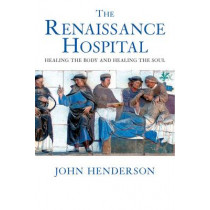 The Renaissance Hospital: Healing the Body and Healing the Soul by John Henderson, 9780300109955