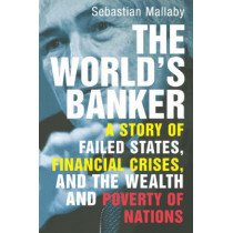 The World's Banker: A Story of Failed States, Financial Crises, and the Wealth and Poverty of Nations by Sebastian Mallaby, 9780300116762