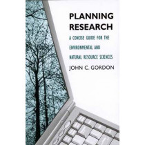 Planning Research: A Concise Guide for the Environmental and Natural Resource Sciences by John C. Gordon, 9780300120073