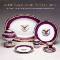American Presidential China: The Robert L. McNeil, Jr., Collection at the Philadelphia Museum of Art by Susan Gray Detweiler, 9780300135930
