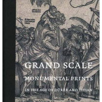Grand Scale: Monumental Prints in the Age of Durer and Titian by Larry Silver, 9780300138795